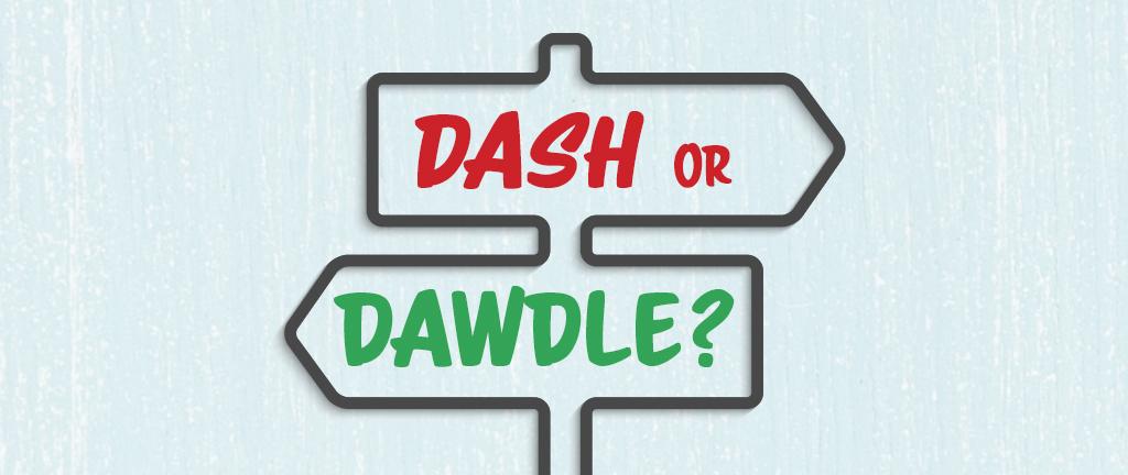 Dash or Dawdle